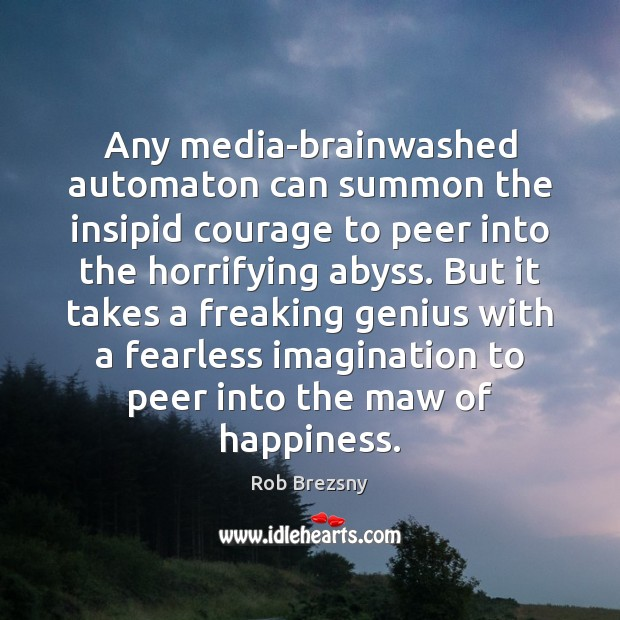 Any media-brainwashed automaton can summon the insipid courage to peer into the Rob Brezsny Picture Quote