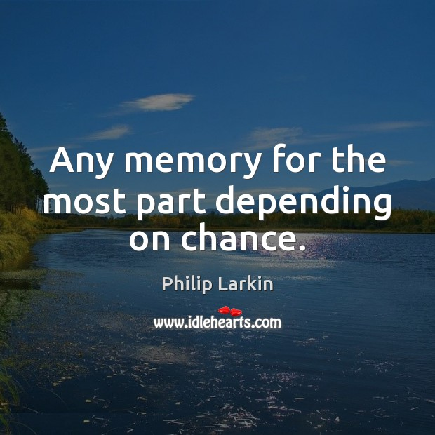 Any memory for the most part depending on chance. Philip Larkin Picture Quote