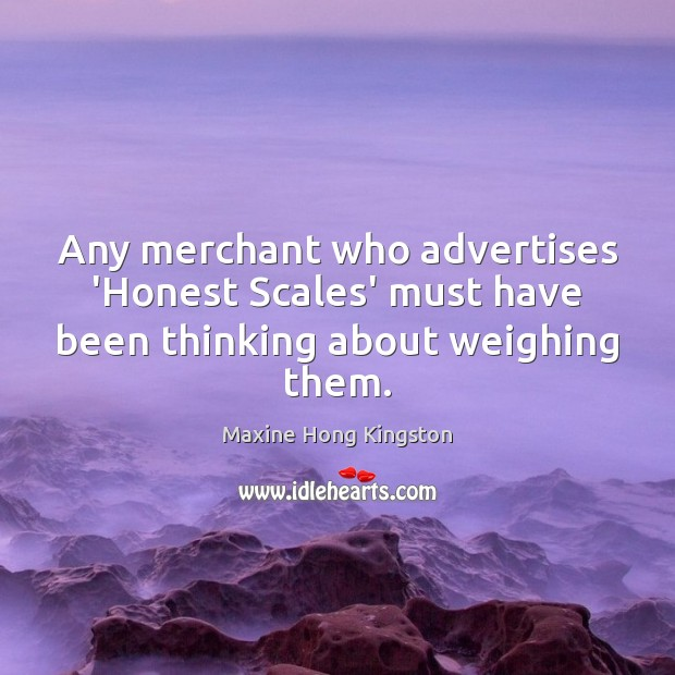 Any merchant who advertises 'Honest Scales' must have been thinking about weighing them. Maxine Hong Kingston Picture Quote