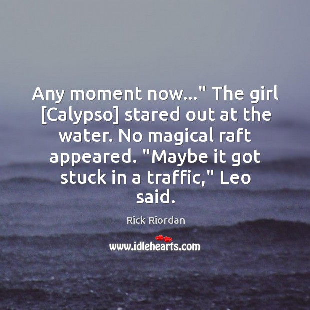 """Any moment now…"""" The girl [Calypso] stared out at the water. No Rick Riordan Picture Quote"""