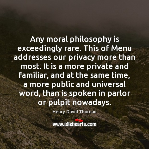 Any moral philosophy is exceedingly rare. This of Menu addresses our privacy Henry David Thoreau Picture Quote