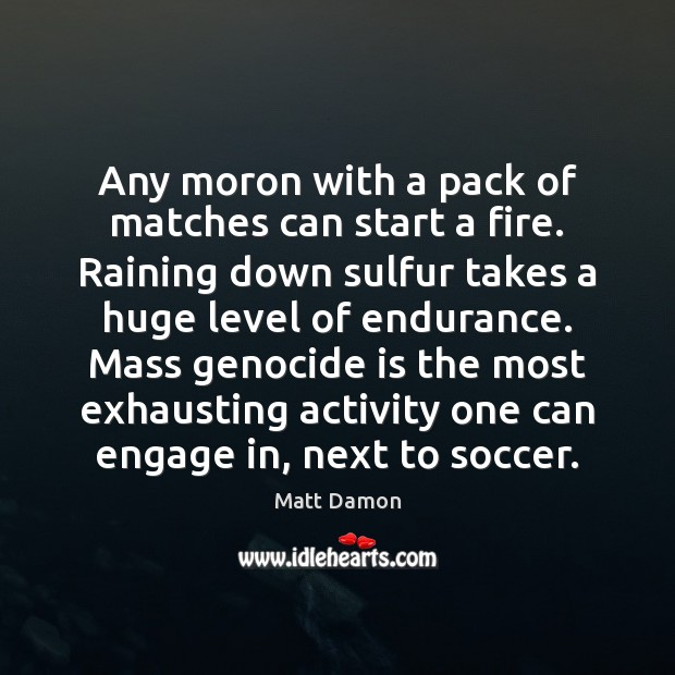 Any moron with a pack of matches can start a fire. Raining Matt Damon Picture Quote