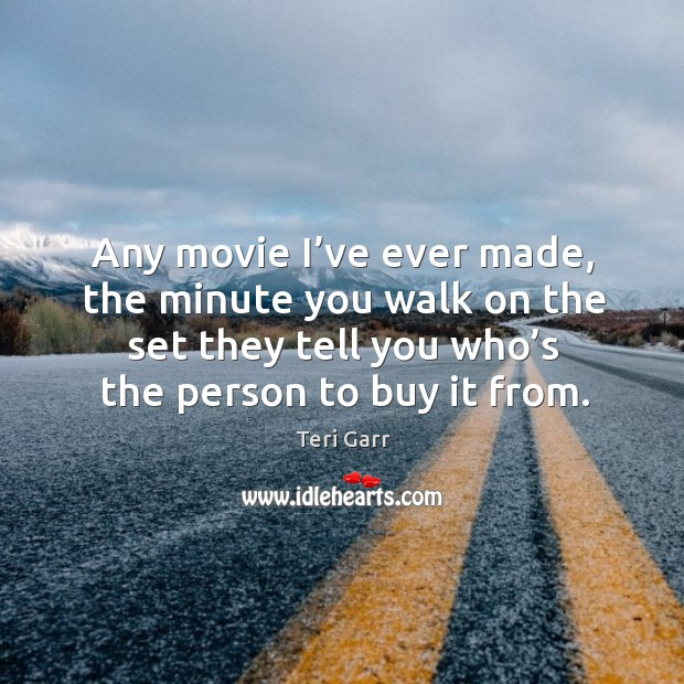 Any movie I've ever made, the minute you walk on the set they tell you who's the person to buy it from. Image
