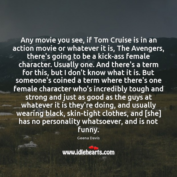 Any movie you see, if Tom Cruise is in an action movie Geena Davis Picture Quote