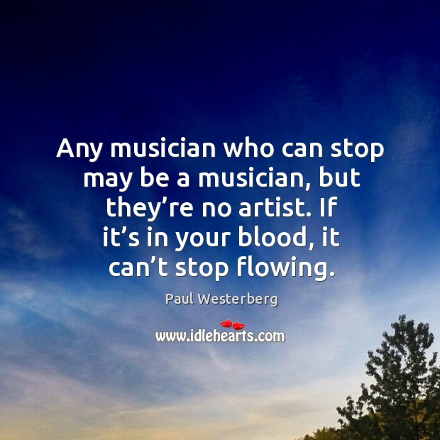 Any musician who can stop may be a musician, but they're no artist. Paul Westerberg Picture Quote