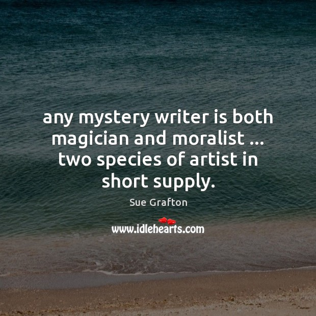 Any mystery writer is both magician and moralist … two species of artist Sue Grafton Picture Quote