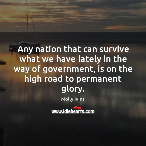 Any nation that can survive what we have lately in the way Molly Ivins Picture Quote