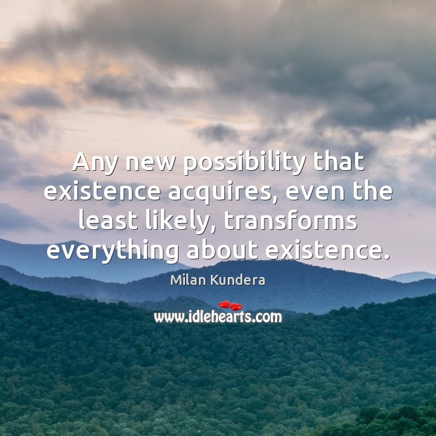 Any new possibility that existence acquires, even the least likely, transforms everything Image