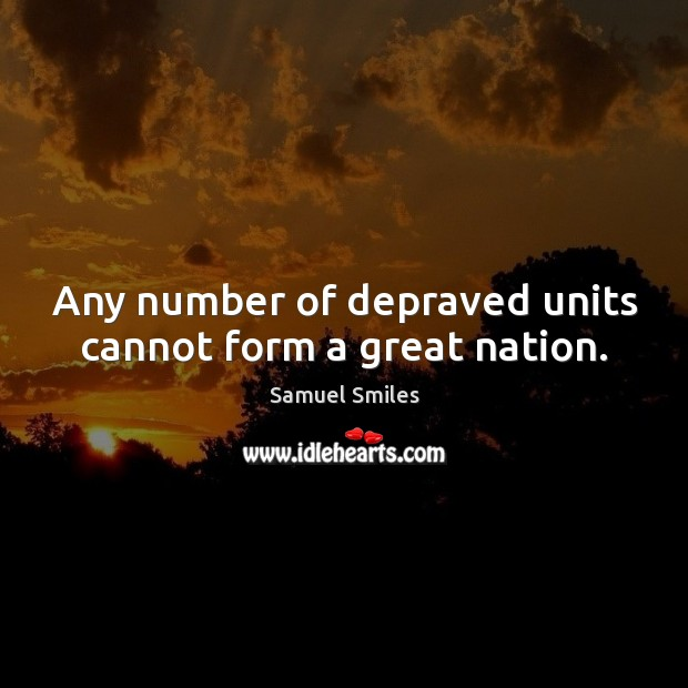 Any number of depraved units cannot form a great nation. Samuel Smiles Picture Quote