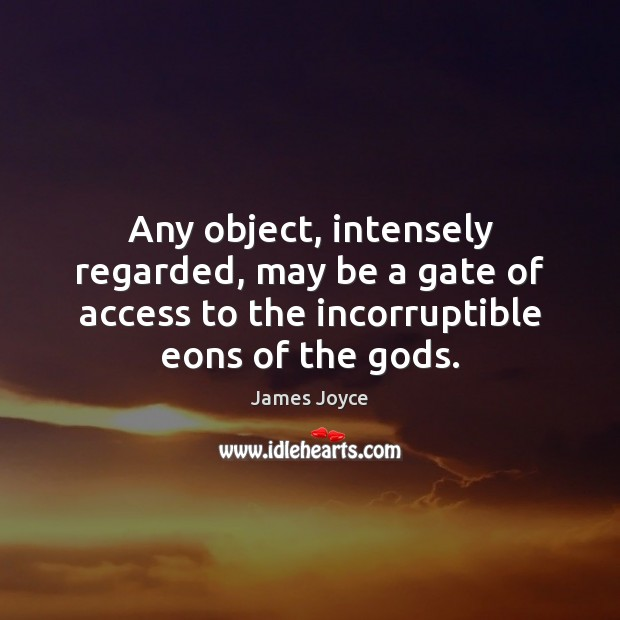 Any object, intensely regarded, may be a gate of access to the James Joyce Picture Quote