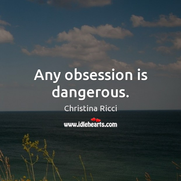 Any obsession is dangerous. Christina Ricci Picture Quote