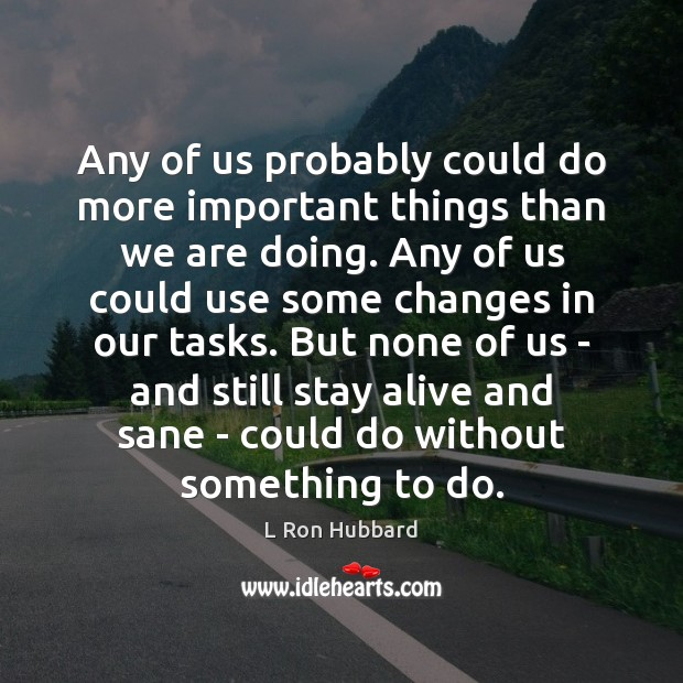 Any of us probably could do more important things than we are L Ron Hubbard Picture Quote