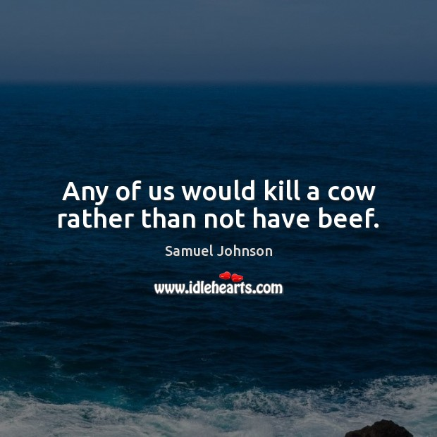 Image, Any of us would kill a cow rather than not have beef.