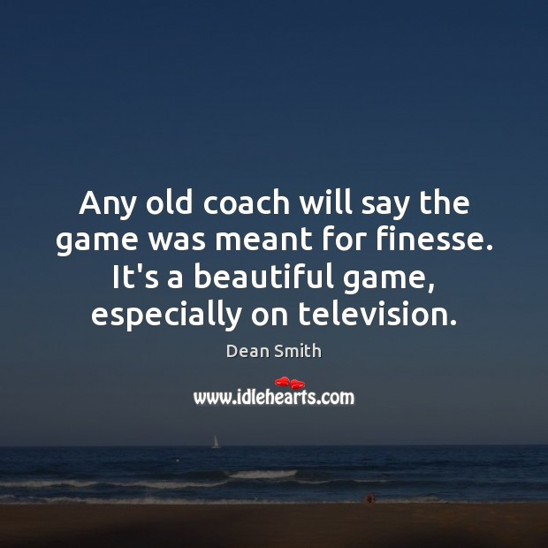 Any old coach will say the game was meant for finesse. It's Dean Smith Picture Quote