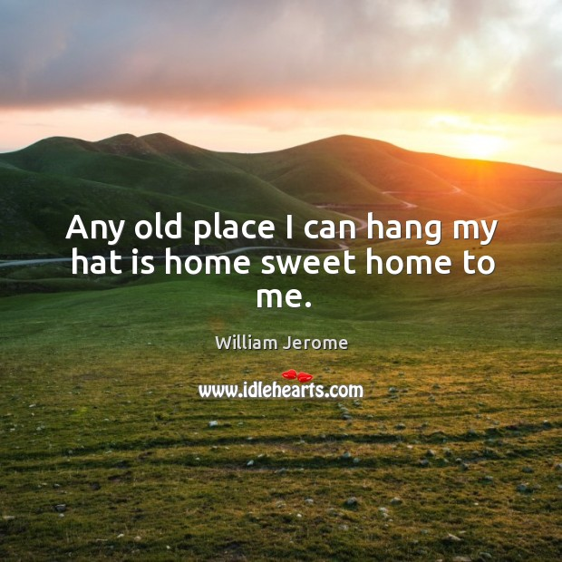 Any old place I can hang my hat is home sweet home to me. Image