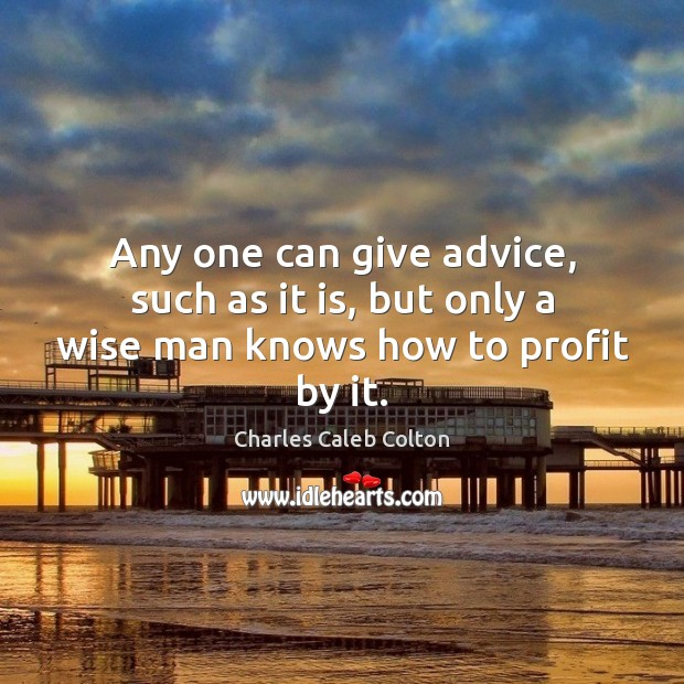 Any one can give advice, such as it is, but only a wise man knows how to profit by it. Image