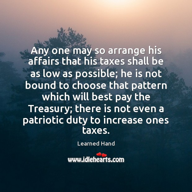 Any one may so arrange his affairs that his taxes shall be Learned Hand Picture Quote