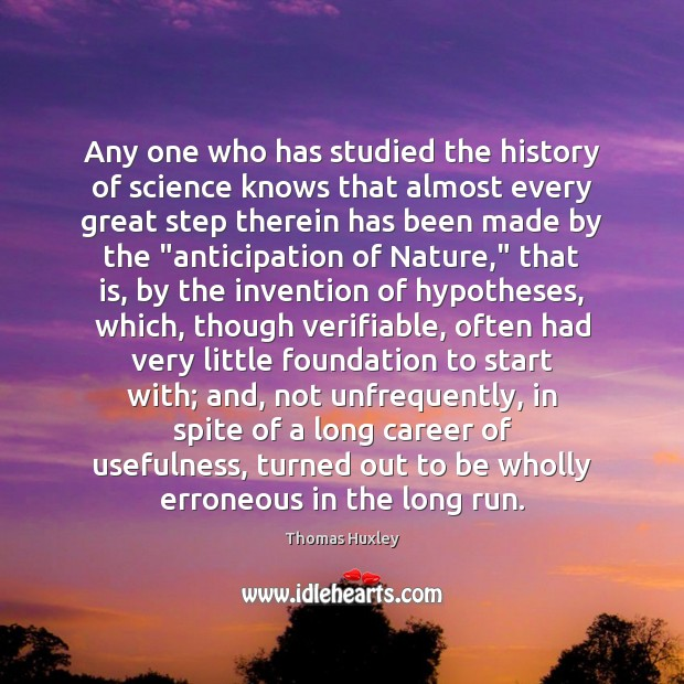 Any one who has studied the history of science knows that almost Thomas Huxley Picture Quote