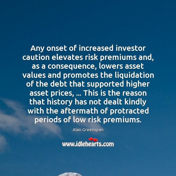 Any onset of increased investor caution elevates risk premiums and, as a Alan Greenspan Picture Quote