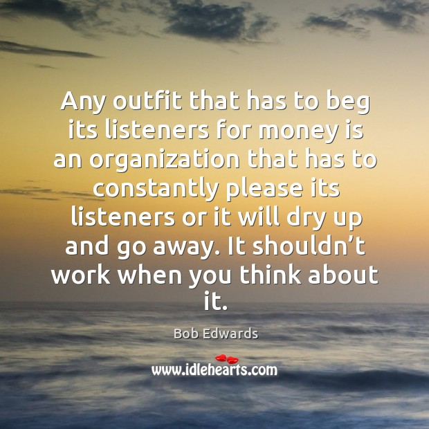 Any outfit that has to beg its listeners for money is an organization that has to Bob Edwards Picture Quote