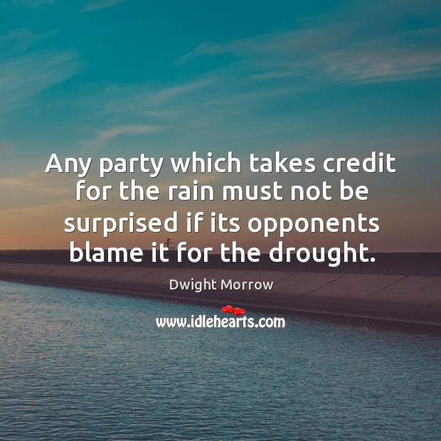 Any party which takes credit for the rain must not be surprised if its opponents blame it for the drought. Image