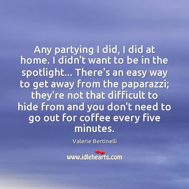 Any partying I did, I did at home. I didn't want to Image