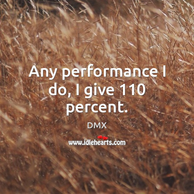 Any performance I do, I give 110 percent. DMX Picture Quote