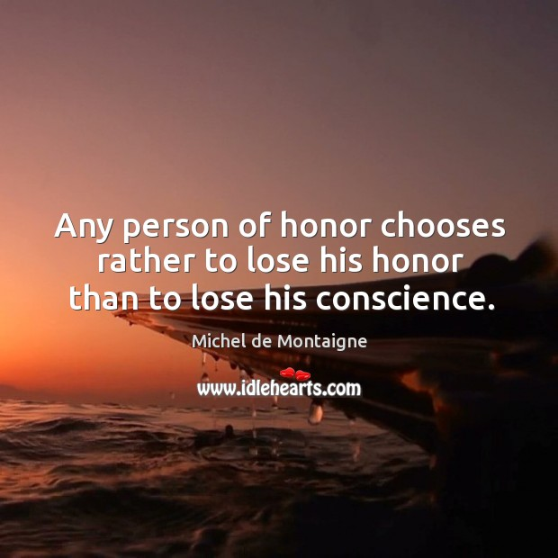 Image, Any person of honor chooses rather to lose his honor than to lose his conscience.