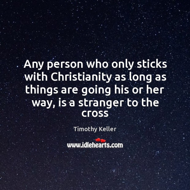 Any person who only sticks with Christianity as long as things are Timothy Keller Picture Quote