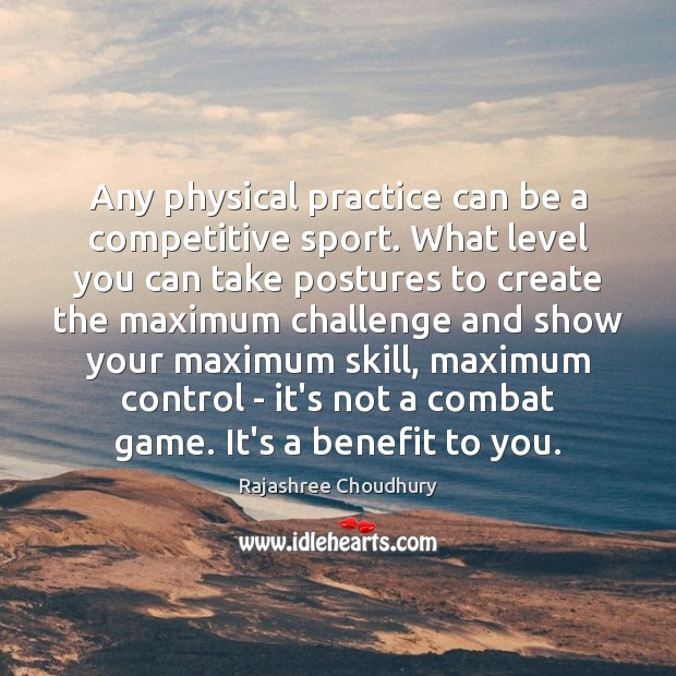 Any physical practice can be a competitive sport. What level you can Rajashree Choudhury Picture Quote