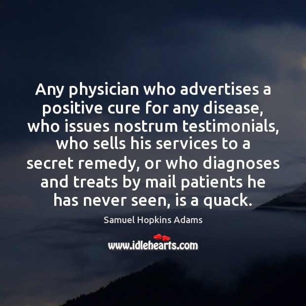 Any physician who advertises a positive cure for any disease, who issues Samuel Hopkins Adams Picture Quote