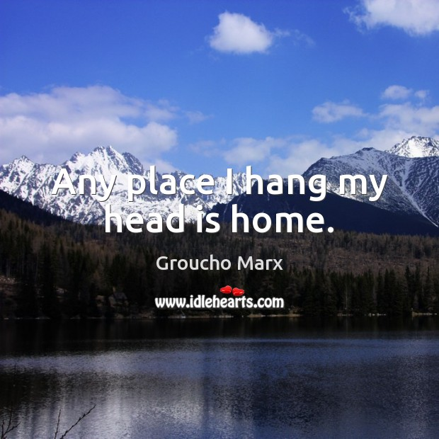 Any place I hang my head is home. Groucho Marx Picture Quote