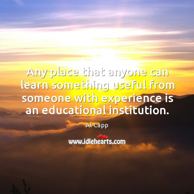 Any place that anyone can learn something useful from someone with experience is an educational institution. Al Capp Picture Quote