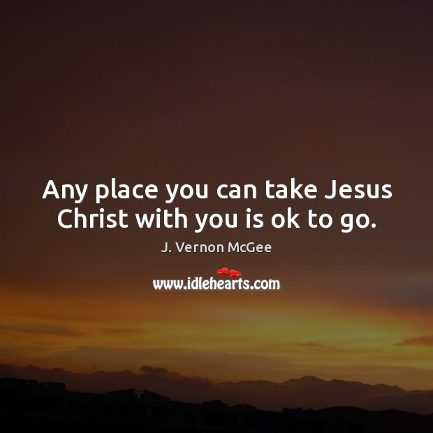 Any place you can take Jesus Christ with you is ok to go. J. Vernon McGee Picture Quote