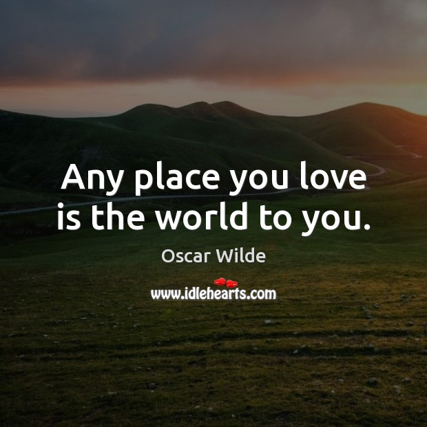 Image, Any place you love is the world to you.