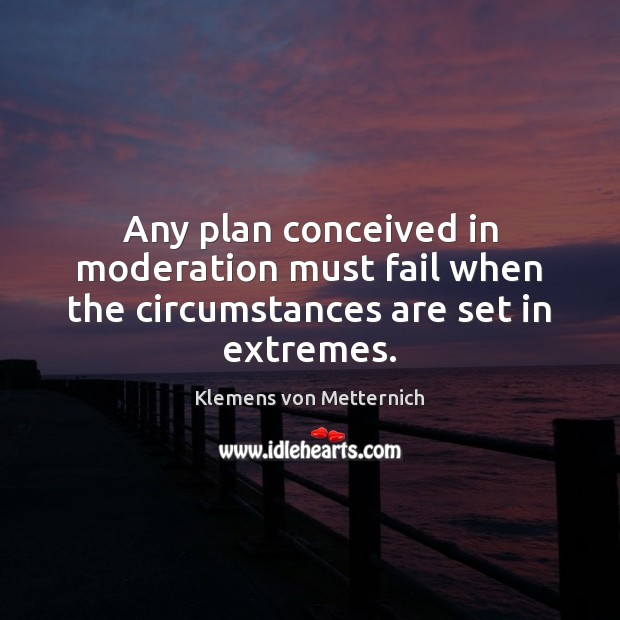 Any plan conceived in moderation must fail when the circumstances are set in extremes. Klemens von Metternich Picture Quote
