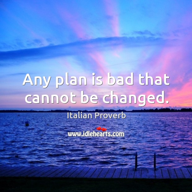 Image, Any plan is bad that cannot be changed.