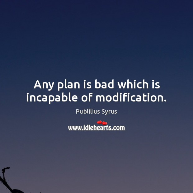 Any plan is bad which is incapable of modification. Publilius Syrus Picture Quote
