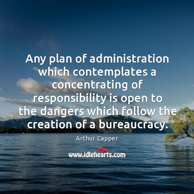 Any plan of administration which contemplates a concentrating of responsibility Arthur Capper Picture Quote