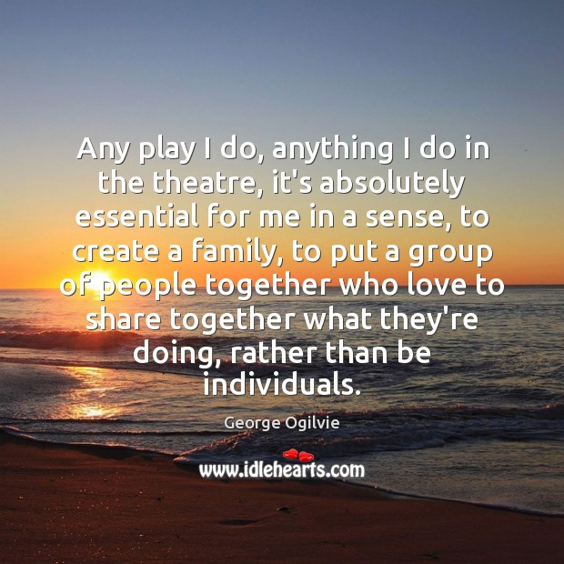 Any play I do, anything I do in the theatre, it's absolutely Image