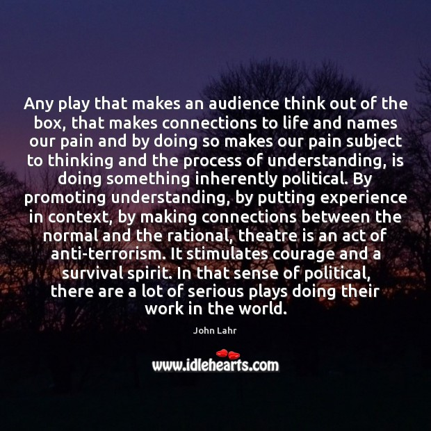 Any play that makes an audience think out of the box, that John Lahr Picture Quote