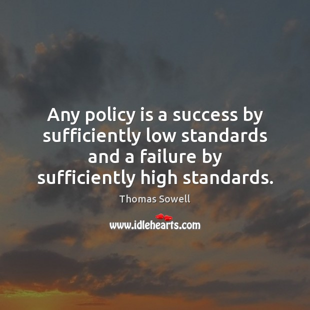 Any policy is a success by sufficiently low standards and a failure Thomas Sowell Picture Quote