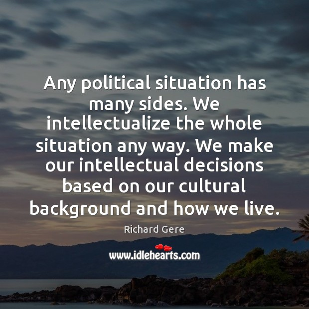 Any political situation has many sides. We intellectualize the whole situation any Richard Gere Picture Quote