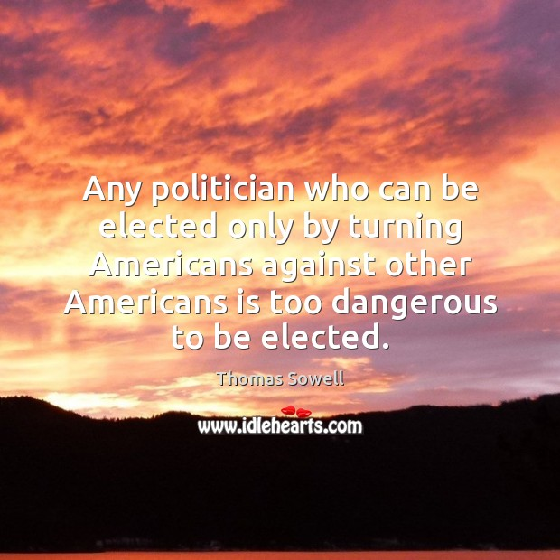 Any politician who can be elected only by turning Americans against other Thomas Sowell Picture Quote