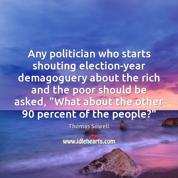 Any politician who starts shouting election-year demagoguery about the rich and the Thomas Sowell Picture Quote