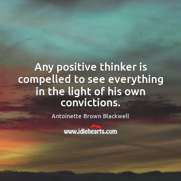 Image, Any positive thinker is compelled to see everything in the light of his own convictions.