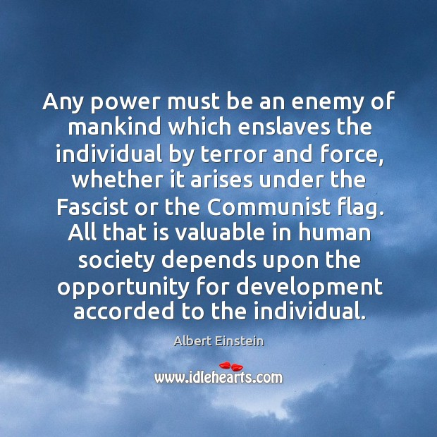 Any power must be an enemy of mankind which enslaves the individual by terror and force. Image