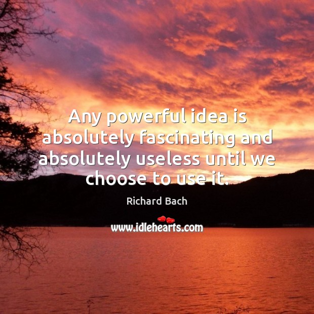 Any powerful idea is absolutely fascinating and absolutely useless until we choose Image