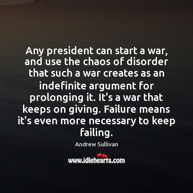 Any president can start a war, and use the chaos of disorder Andrew Sullivan Picture Quote