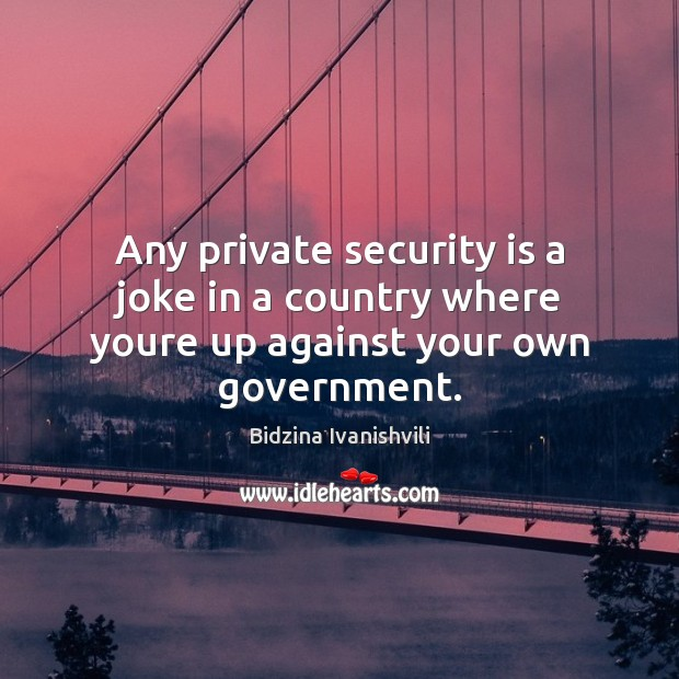 Image, Any private security is a joke in a country where youre up against your own government.